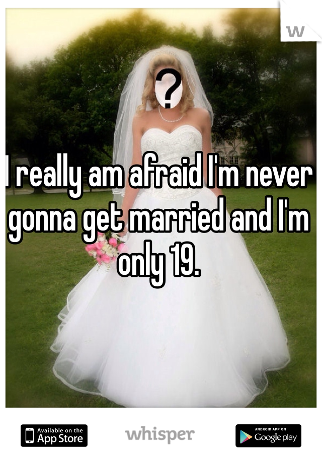 I really am afraid I'm never gonna get married and I'm only 19.