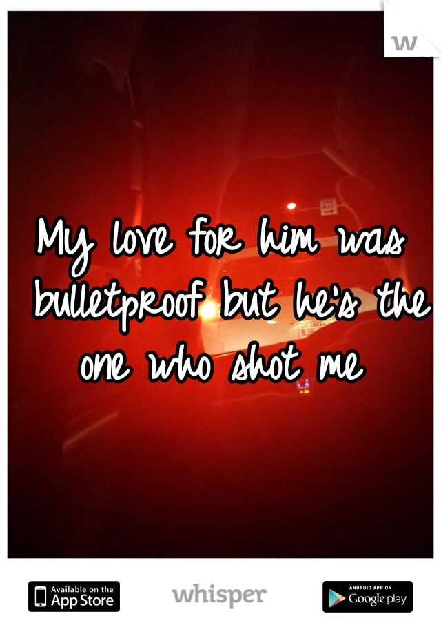 My love for him was bulletproof but he's the one who shot me