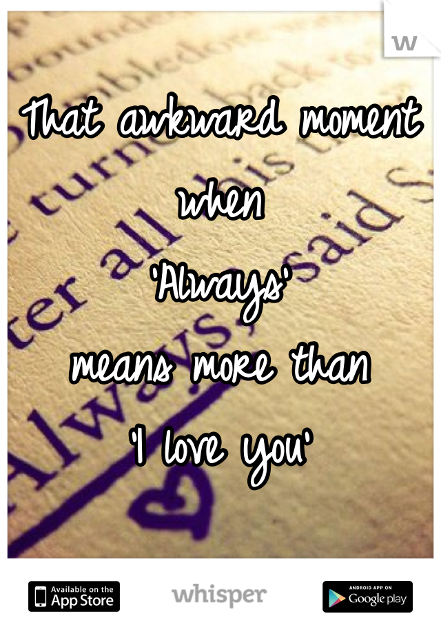 That awkward moment when 'Always' means more than  'I love you'