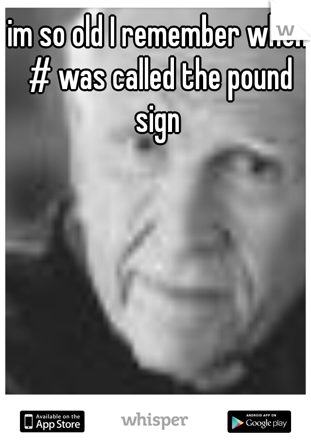 im so old I remember when # was called the pound sign