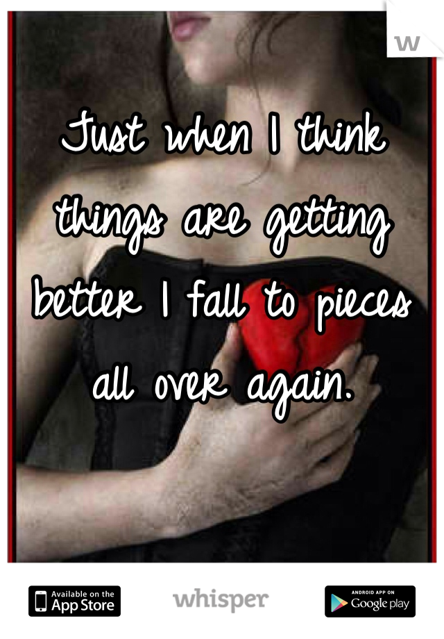 Just when I think things are getting better I fall to pieces all over again.