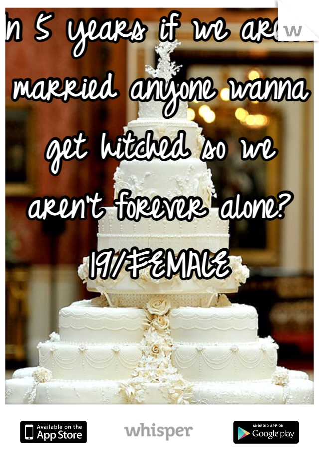In 5 years if we aren't married anyone wanna get hitched so we aren't forever alone? 19/FEMALE