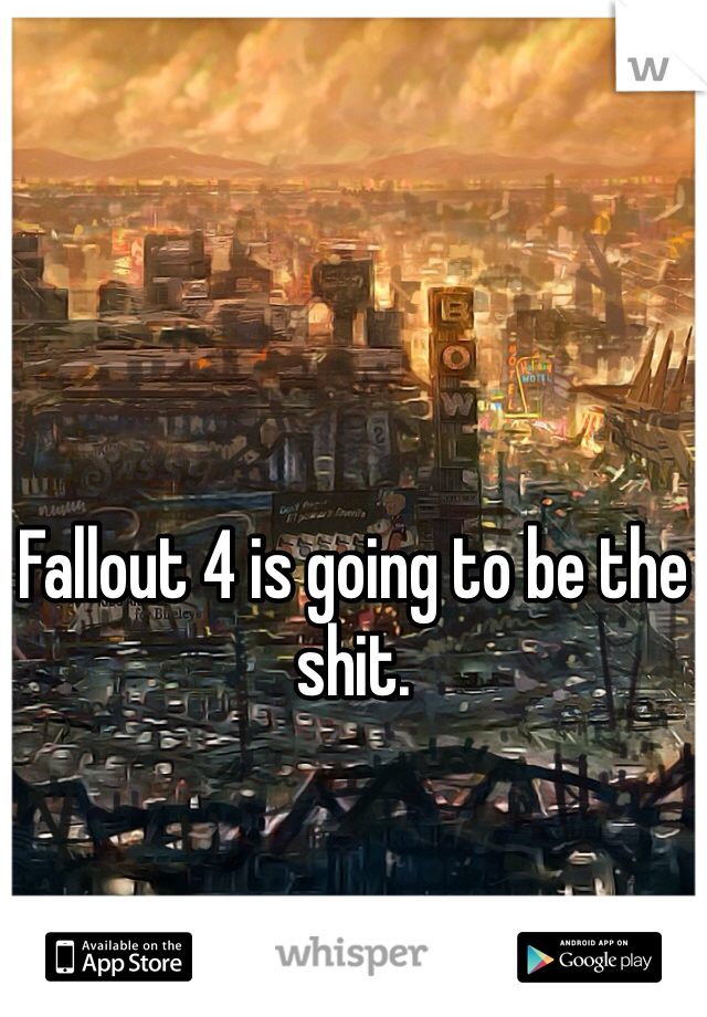 Fallout 4 is going to be the shit.