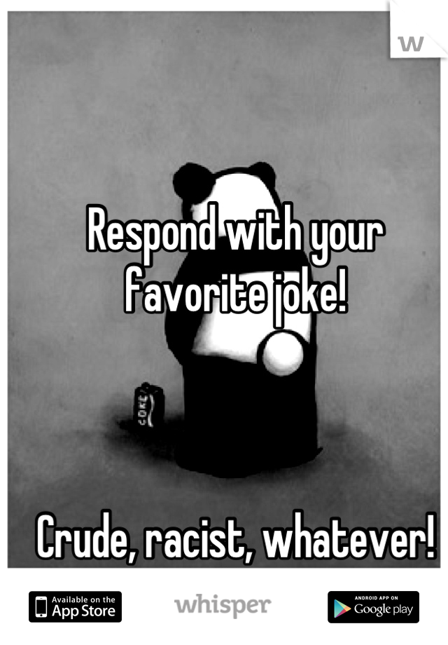 Respond with your favorite joke!    Crude, racist, whatever! Gimme whatcha got!