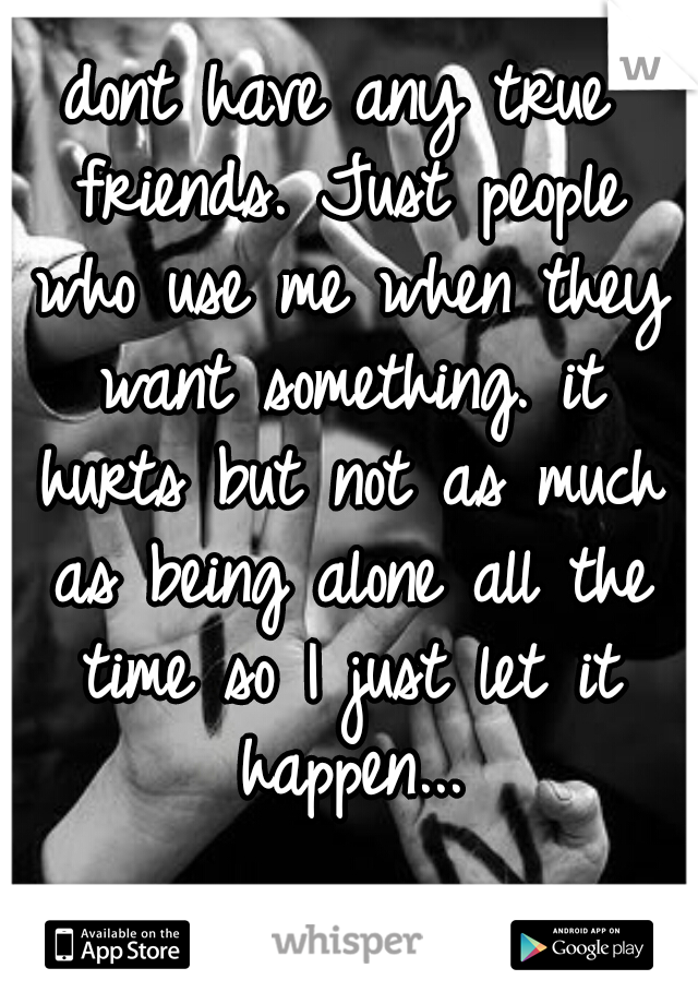 dont have any true friends. Just people who use me when they want something. it hurts but not as much as being alone all the time so I just let it happen...