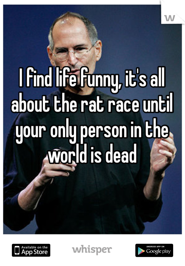 I find life funny, it's all about the rat race until your only person in the world is dead
