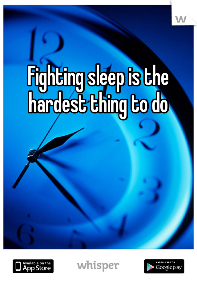 Fighting sleep is the hardest thing to do