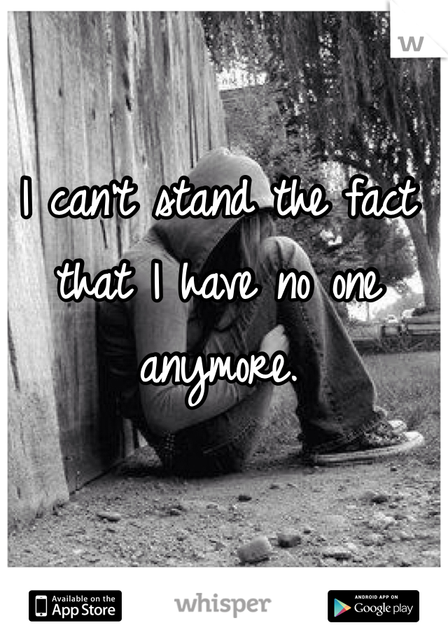 I can't stand the fact that I have no one anymore.