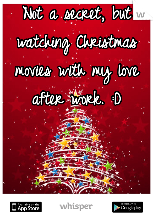 Not a secret, but watching Christmas movies with my love after work. :D