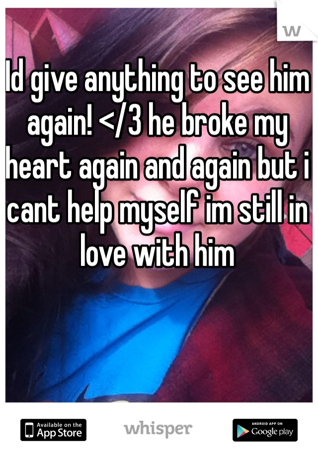 Id give anything to see him again! </3 he broke my heart again and again but i cant help myself im still in love with him