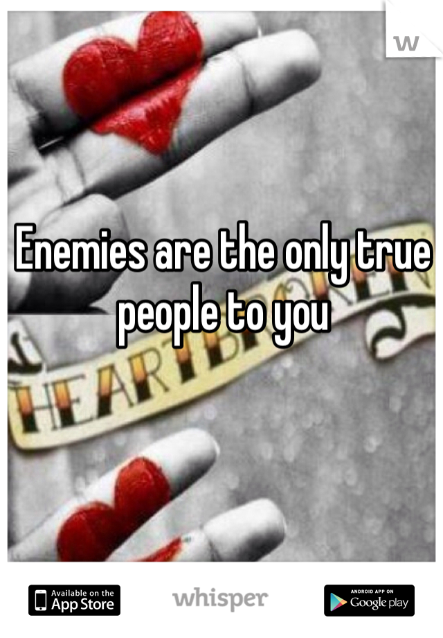 Enemies are the only true people to you