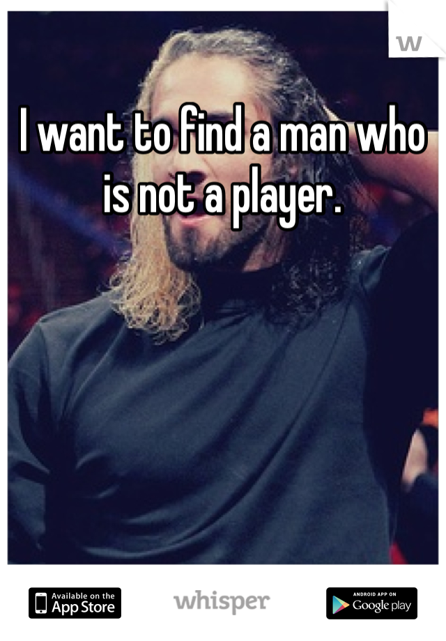 I want to find a man who is not a player.