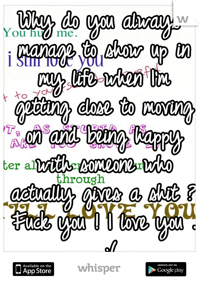 Why do you always manage to show up in my life when I'm getting close to moving on and being happy with someone who actually gives a shit ? Fuck you ! I love you . . ;(