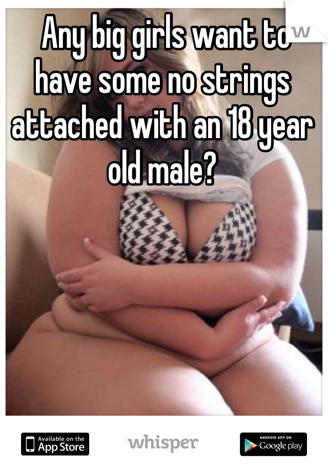 Any big girls want to have some no strings attached with an 18 year old male?