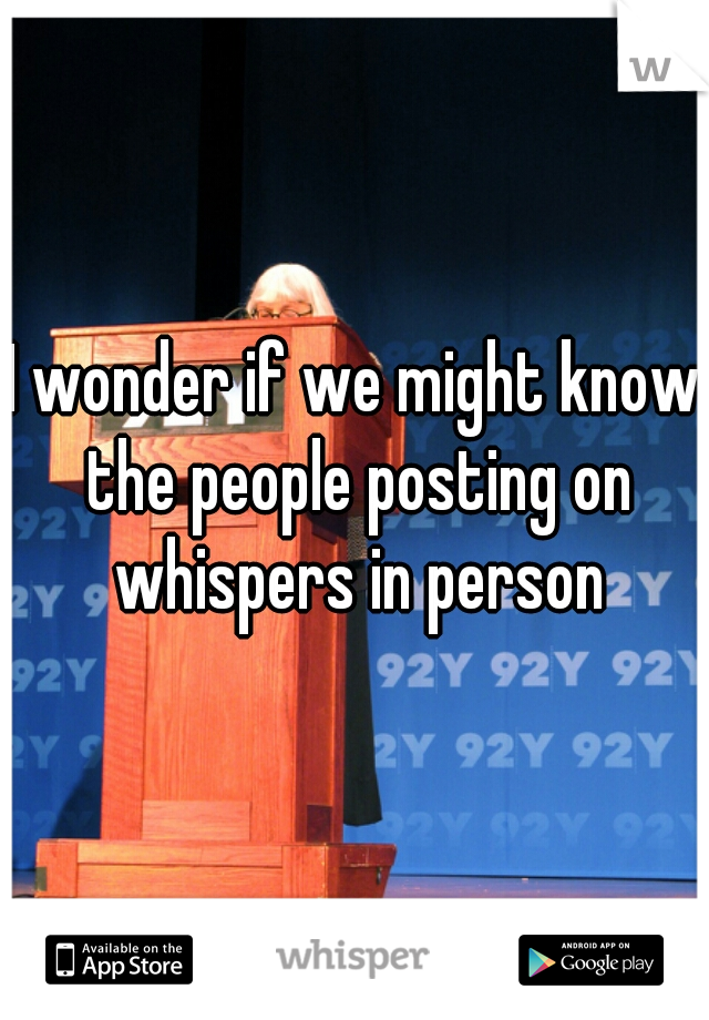 I wonder if we might know the people posting on whispers in person