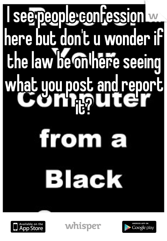 I see people confession on here but don't u wonder if the law be on here seeing what you post and report it?
