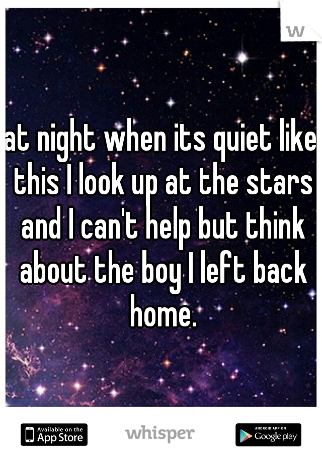 at night when its quiet like this I look up at the stars and I can't help but think about the boy I left back home.