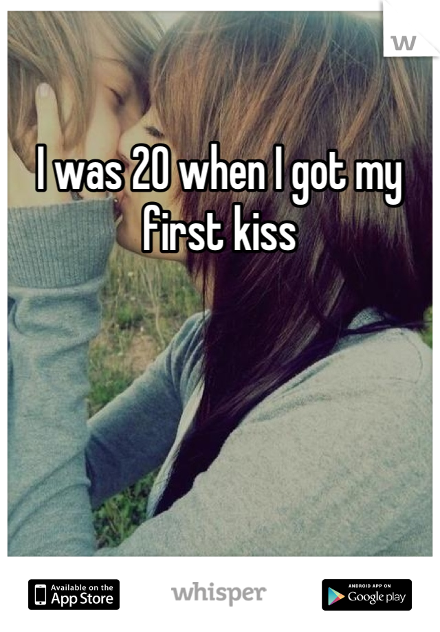 I was 20 when I got my first kiss