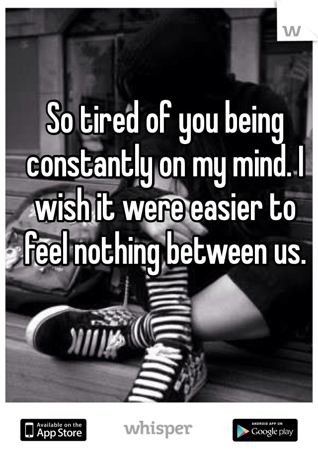 So tired of you being constantly on my mind. I wish it were easier to feel nothing between us.