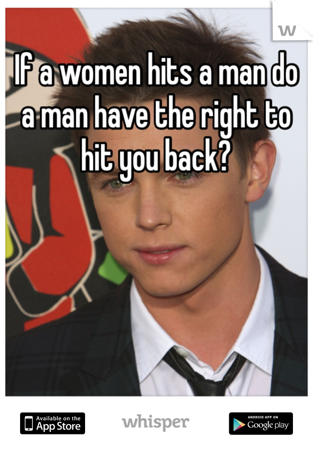 If a women hits a man do a man have the right to hit you back?
