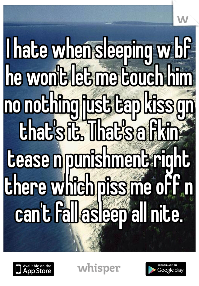 I hate when sleeping w bf he won't let me touch him no nothing just tap kiss gn that's it. That's a fkin tease n punishment right there which piss me off n can't fall asleep all nite.