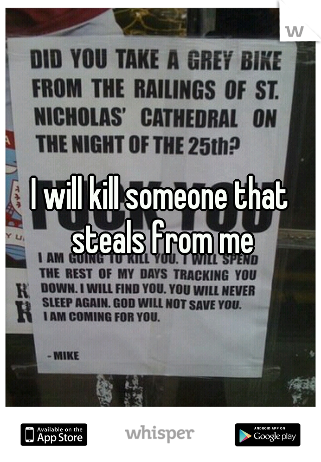 I will kill someone that steals from me