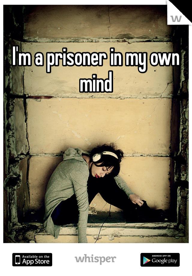 I'm a prisoner in my own mind