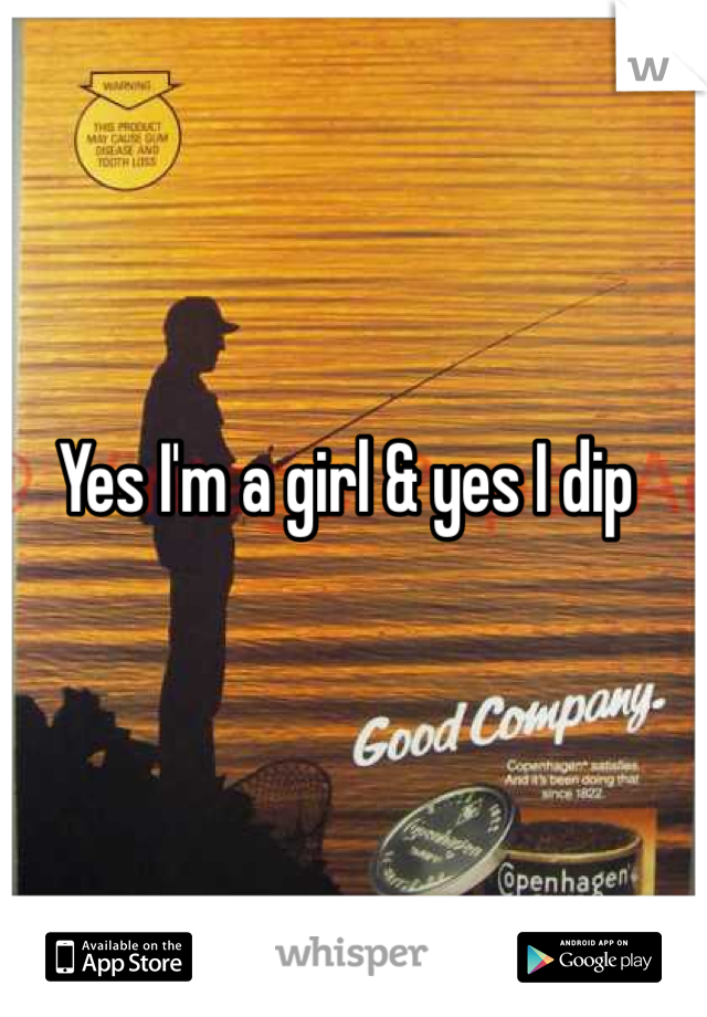 Yes I'm a girl & yes I dip