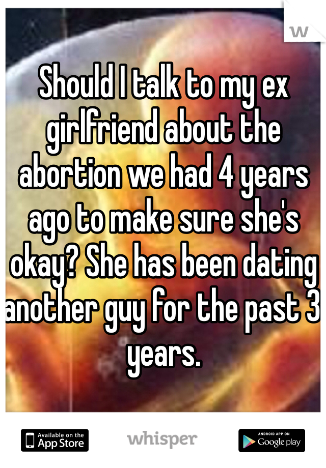 Should I talk to my ex girlfriend about the abortion we had 4 years ago to make sure she's okay? She has been dating another guy for the past 3 years.