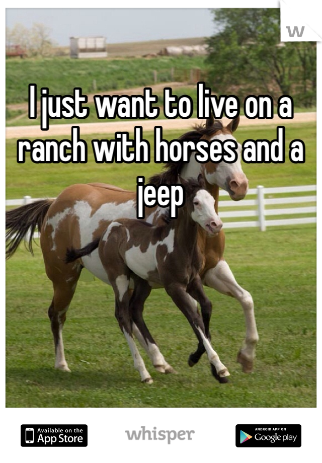 I just want to live on a ranch with horses and a jeep