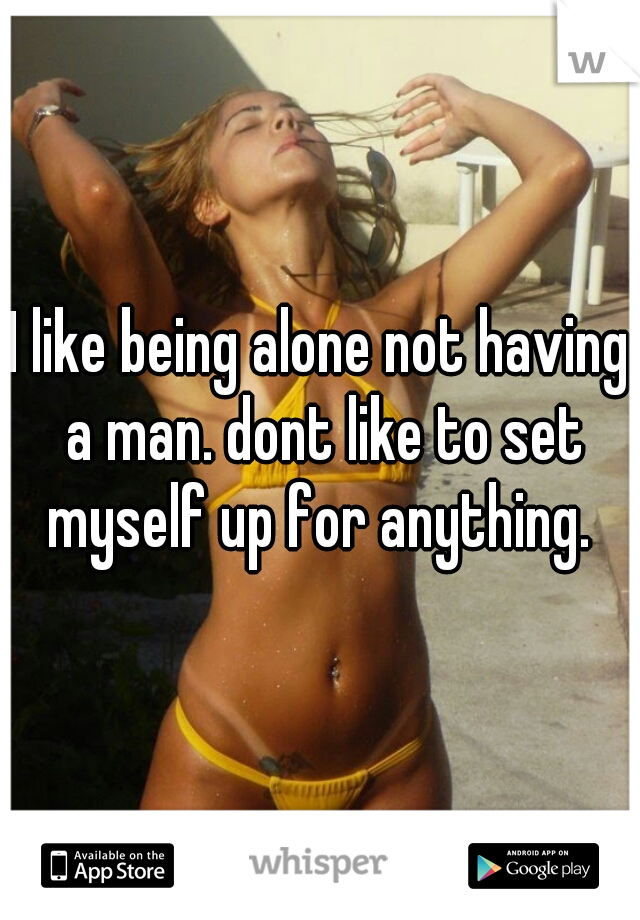 I like being alone not having a man. dont like to set myself up for anything.