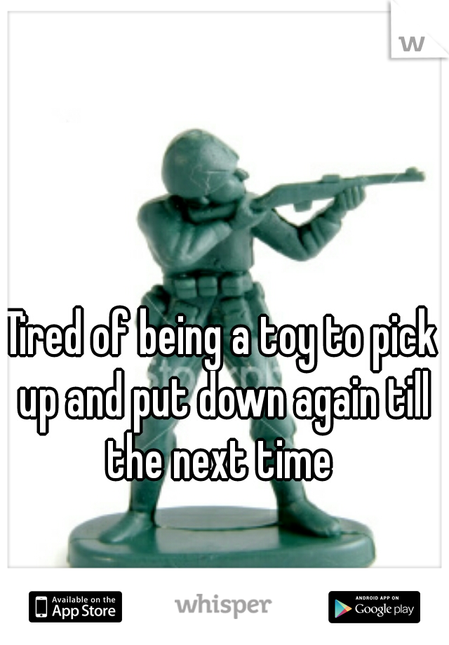 Tired of being a toy to pick up and put down again till the next time