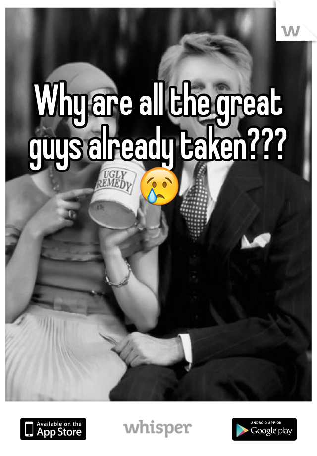 Why are all the great guys already taken??? 😢
