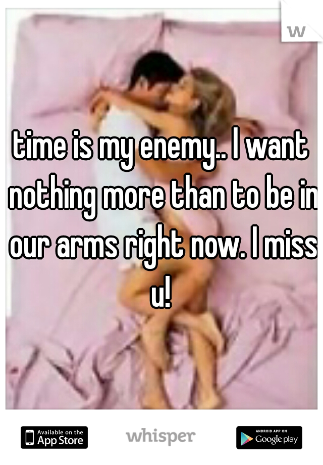time is my enemy.. I want nothing more than to be in our arms right now. I miss u!