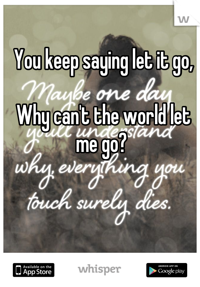 You keep saying let it go,  Why can't the world let me go?