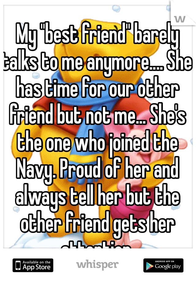 """My """"best friend"""" barely talks to me anymore.... She has time for our other friend but not me... She's the one who joined the Navy. Proud of her and always tell her but the other friend gets her attention."""