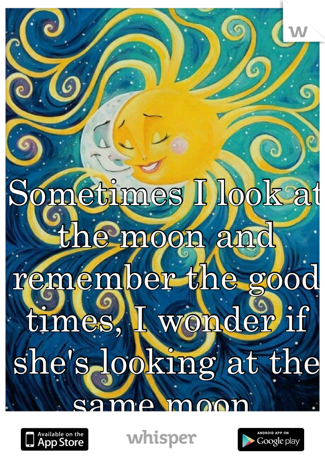 Sometimes I look at the moon and remember the good times, I wonder if she's looking at the same moon