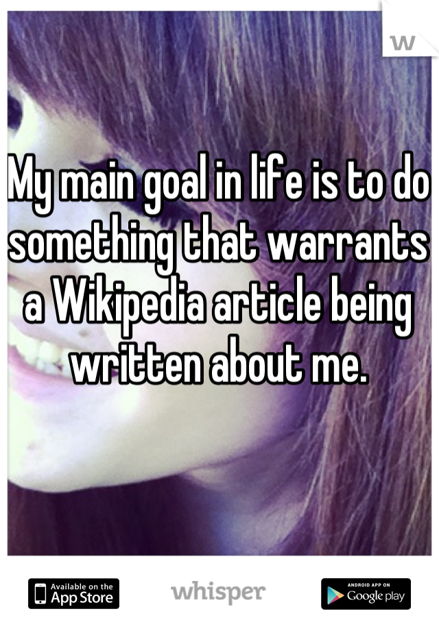 My main goal in life is to do something that warrants a Wikipedia article being written about me.