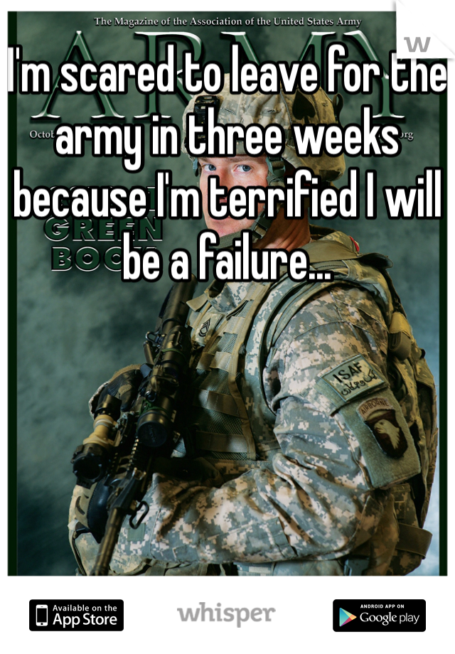 I'm scared to leave for the army in three weeks because I'm terrified I will be a failure...