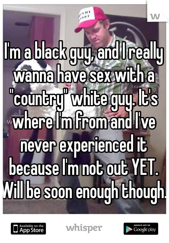 """I'm a black guy, and I really wanna have sex with a """"country"""" white guy. It's where I'm from and I've never experienced it because I'm not out YET. Will be soon enough though."""
