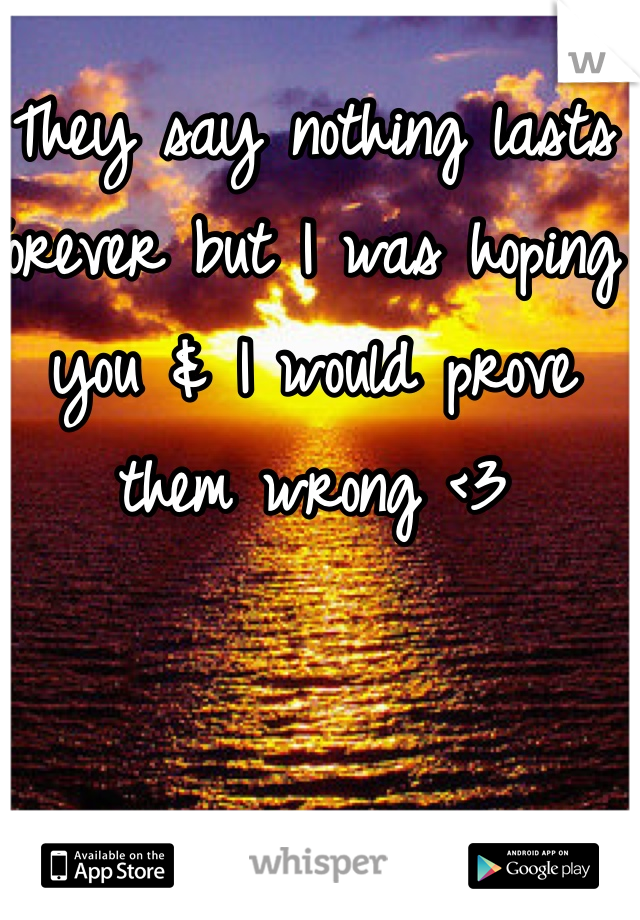 They say nothing lasts forever but I was hoping you & I would prove them wrong <3