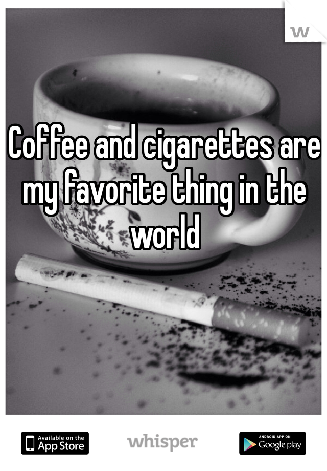 Coffee and cigarettes are my favorite thing in the world