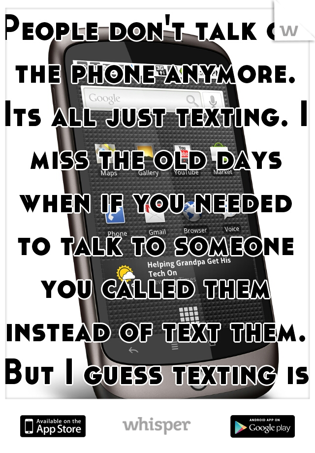 """People don't talk on the phone anymore. Its all just texting. I miss the old days when if you needed to talk to someone you called them instead of text them. But I guess texting is """"faster""""."""