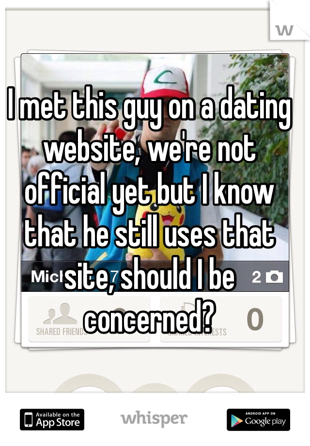 I met this guy on a dating website, we're not official yet but I know that he still uses that site, should I be concerned?