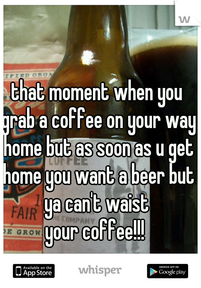 that moment when you grab a coffee on your way home but as soon as u get home you want a beer but ya can't waist  your coffee!!!