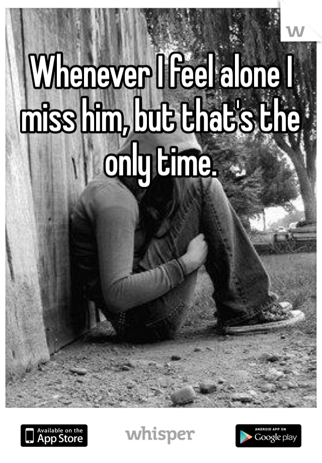 Whenever I feel alone I miss him, but that's the only time.