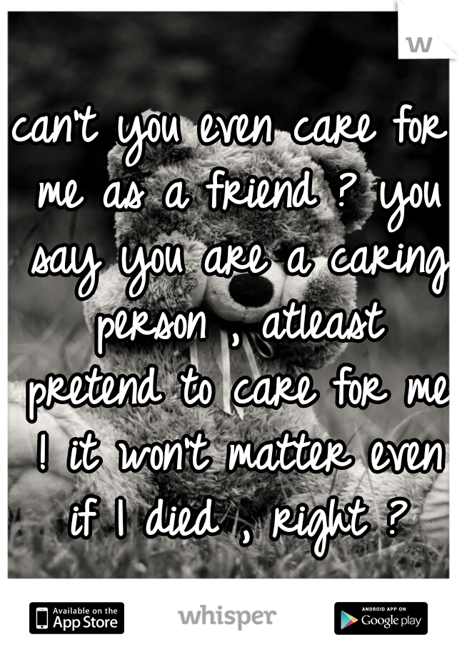 can't you even care for me as a friend ? you say you are a caring person , atleast pretend to care for me ! it won't matter even if I died , right ?