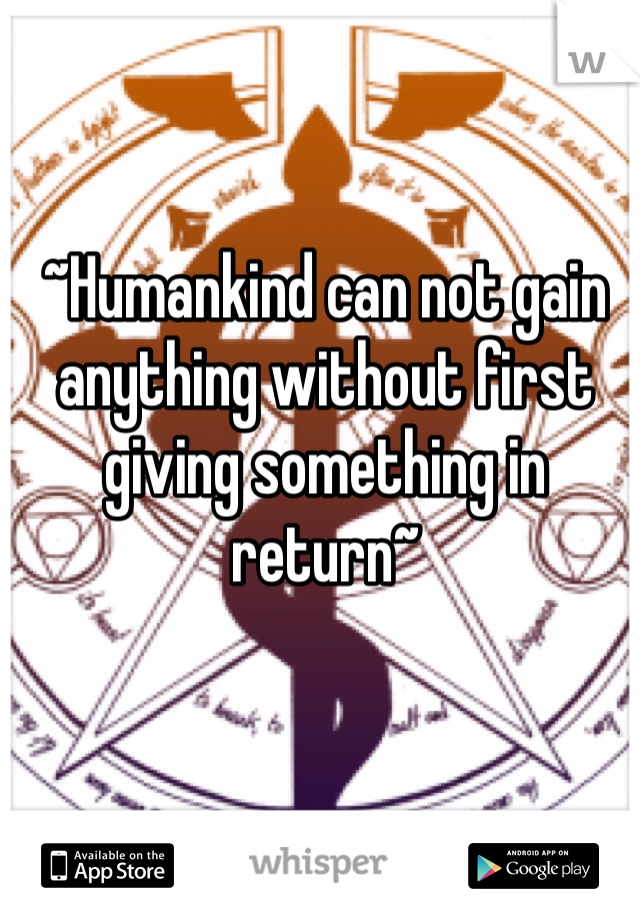 ~Humankind can not gain anything without first giving something in return~