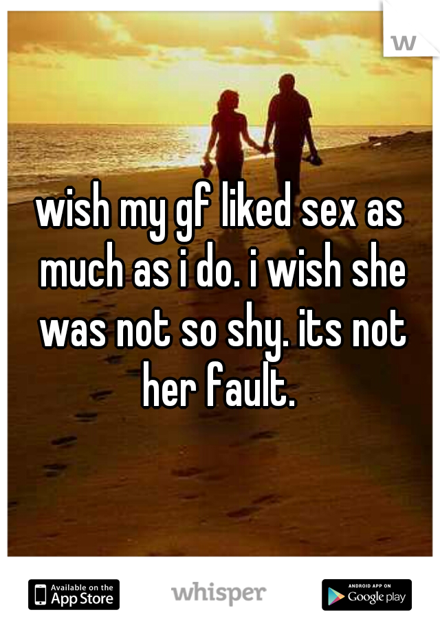 wish my gf liked sex as much as i do. i wish she was not so shy. its not her fault.