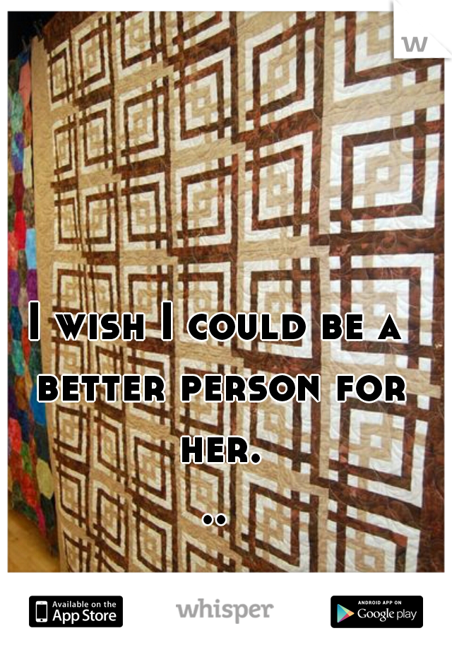 I wish I could be a better person for her...